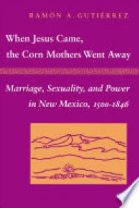 When Jesus came, the Corn Mothers went away :marriage, sexuality, and power in New Mexico, 1500-1846